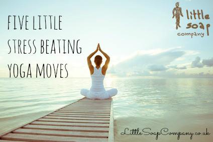 5 stress beating yoga moves~ LittleSoapCompany.co.uk