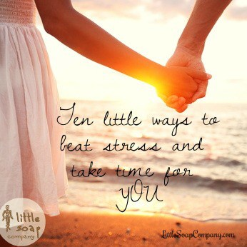 Ten little ways to beat stress and take time for you~ LittleSoapCompany.com