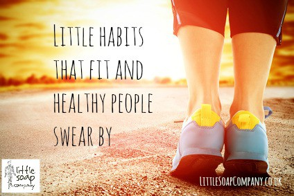 Little habits that fit and healthy people swear by~ LittleSoapCompany.co.uk