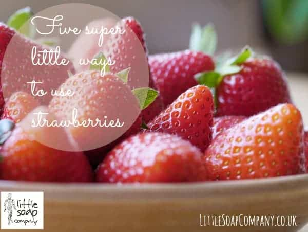 FIve super little ways to use strawberries~ LittleSoapCompany.co.uk