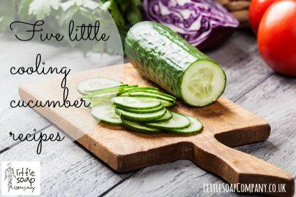 Five little cooling cucumber recipes~LittleSoapCompany.co.uk
