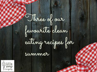 Three of our favourite clean eating recipes for summer~ LittleSoapCompany.co.uk