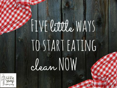 Five little ways to start eating clean NOW_LittleSoapCompany.co.uk